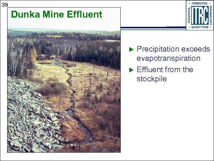 39 Dunka Mine Effluent u u Precipitation exceeds evapotranspiration Effluent from the stockpile