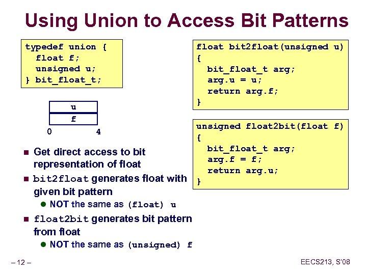 Using Union to Access Bit Patterns typedef union { float f; unsigned u; }