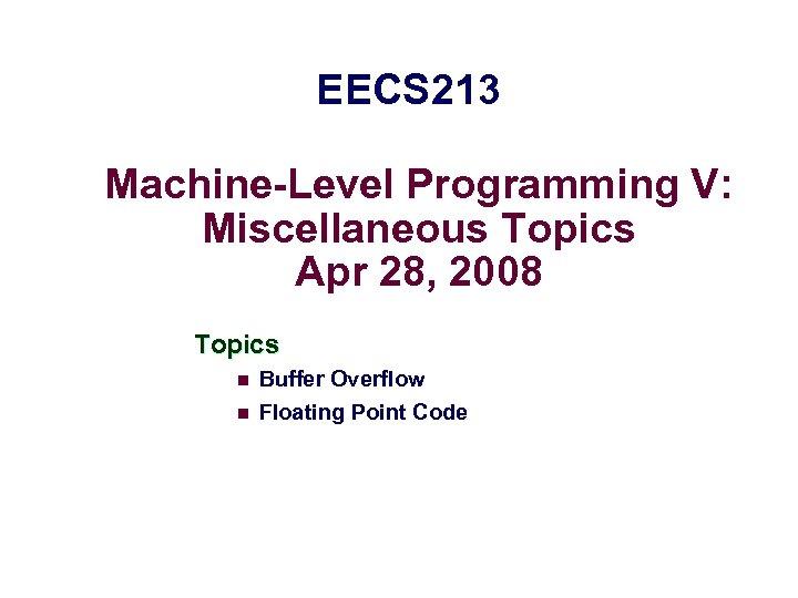 EECS 213 Machine-Level Programming V: Miscellaneous Topics Apr 28, 2008 Topics n Buffer Overflow