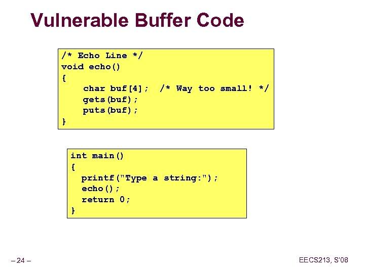 Vulnerable Buffer Code /* Echo Line */ void echo() { char buf[4]; /* Way