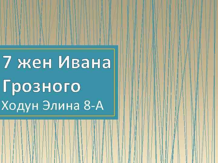 7 жен Ивана Грозного Ходун Элина 8 -А
