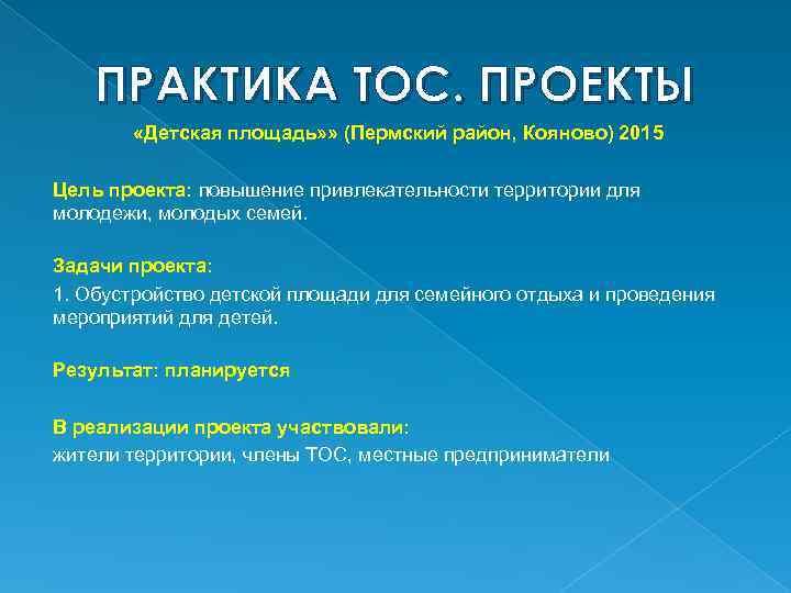 ПРАКТИКА ТОС. ПРОЕКТЫ «Детская площадь» » (Пермский район, Кояново) 2015 Цель проекта: повышение привлекательности