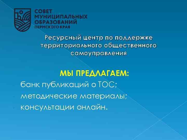 Ресурсный центр по поддержке территориального общественного самоуправления МЫ ПРЕДЛАГАЕМ: - банк публикаций о ТОС;