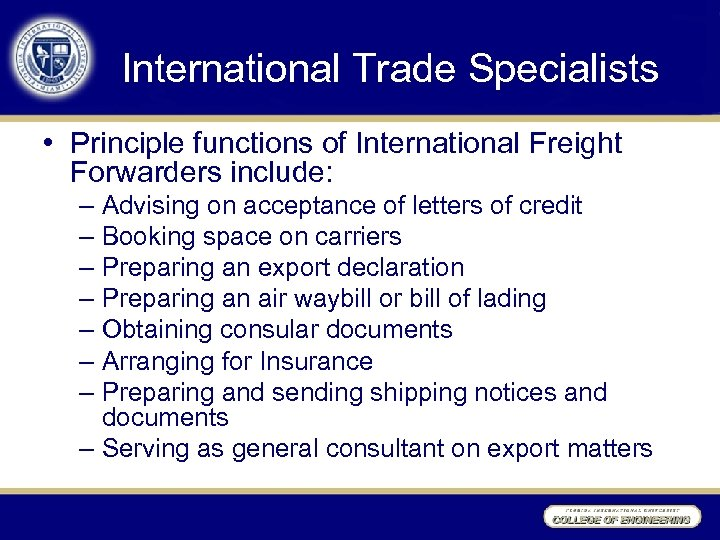 International Trade Specialists • Principle functions of International Freight Forwarders include: – Advising on