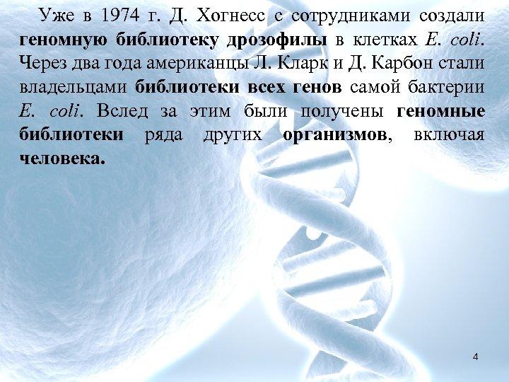 Уже в 1974 г. Д. Хогнесс с сотрудниками создали геномную библиотеку дрозофилы в клетках
