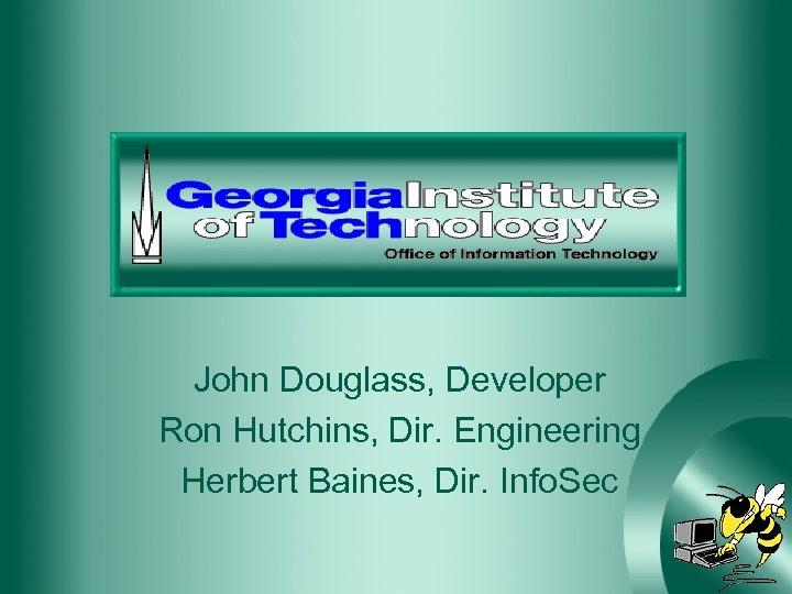 John Douglass, Developer Ron Hutchins, Dir. Engineering Herbert Baines, Dir. Info. Sec