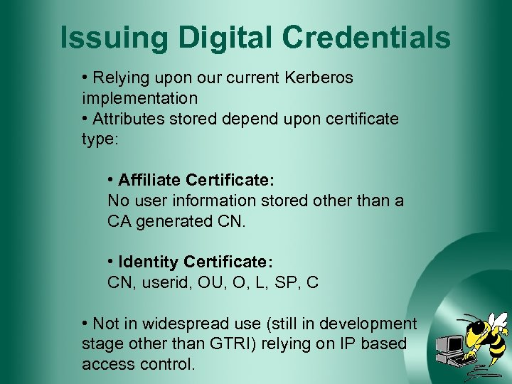 Issuing Digital Credentials • Relying upon our current Kerberos implementation • Attributes stored depend