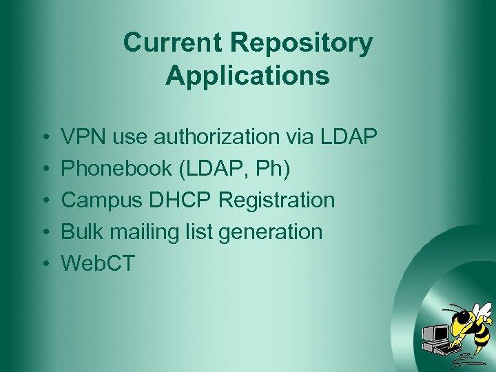 Current Repository Applications • • • VPN use authorization via LDAP Phonebook (LDAP, Ph)