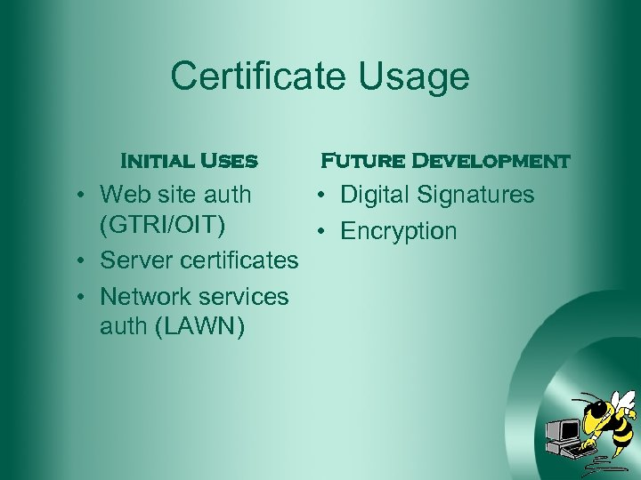 Certificate Usage Initial Uses Future Development • Web site auth • Digital Signatures (GTRI/OIT)