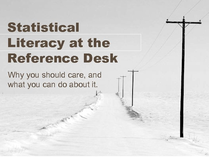 Statistical Literacy at the Reference Desk Why you should care, and what you can