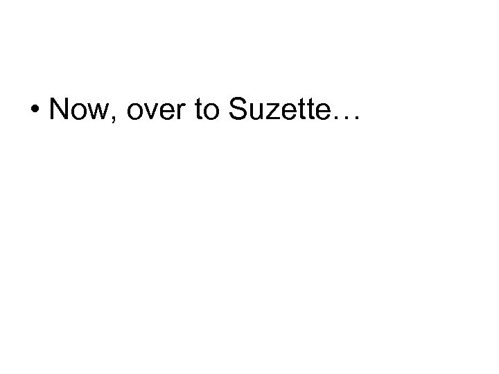 • Now, over to Suzette…