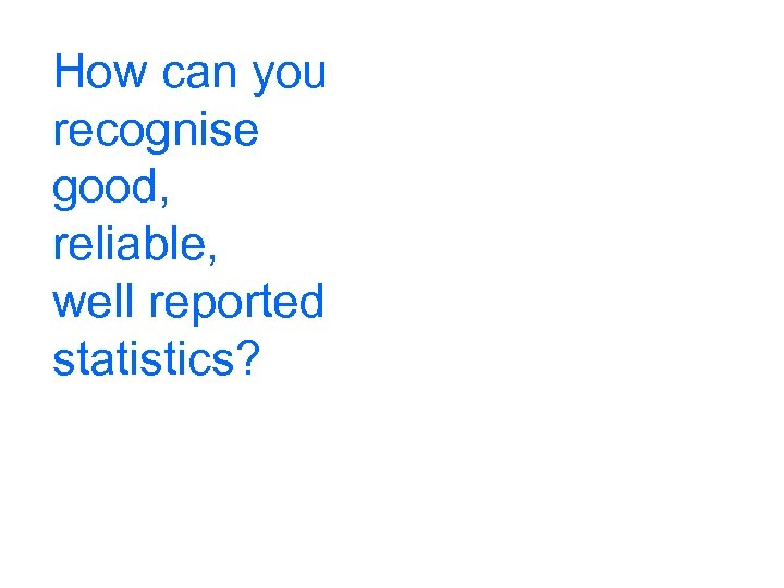 How can you recognise good, reliable, well reported statistics?