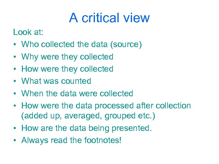 A critical view Look at: • Who collected the data (source) • Why were