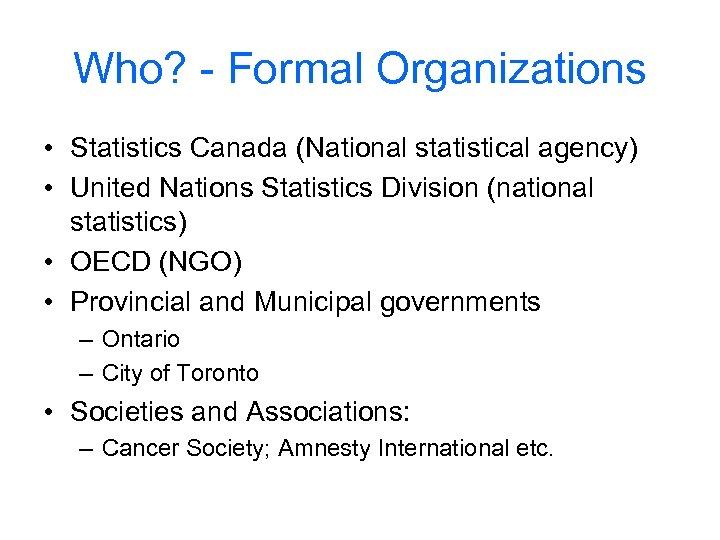 Who? - Formal Organizations • Statistics Canada (National statistical agency) • United Nations Statistics