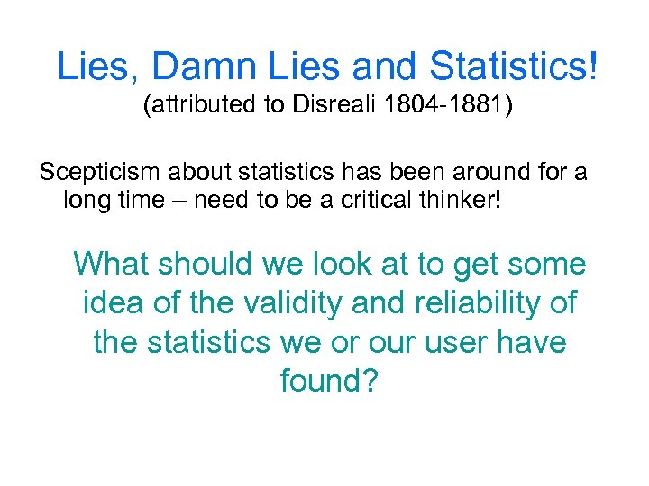 Lies, Damn Lies and Statistics! (attributed to Disreali 1804 -1881) Scepticism about statistics has