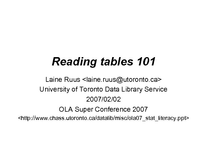 Reading tables 101 Laine Ruus <laine. ruus@utoronto. ca> University of Toronto Data Library Service