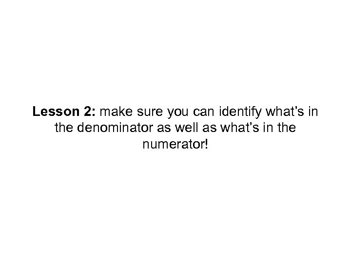 Lesson 2: make sure you can identify what's in the denominator as well as