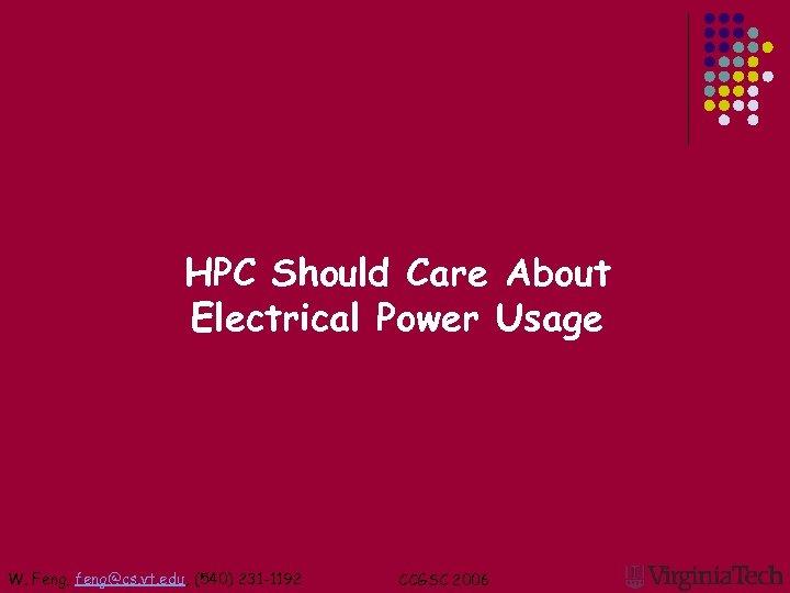 HPC Should Care About Electrical Power Usage W. Feng, feng@cs. vt. edu, (540) 231