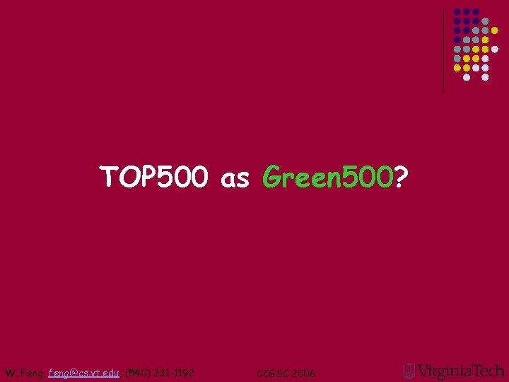 TOP 500 as Green 500? W. Feng, feng@cs. vt. edu, (540) 231 -1192 CCGSC