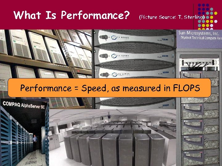 What Is Performance? (Picture Source: T. Sterling) Performance = Speed, as measured in FLOPS