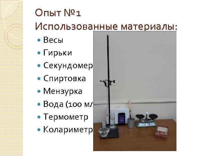 Опыт № 1 Использованные материалы: Весы Гирьки Секундомер Спиртовка Мензурка Вода (100 мл) Термометр