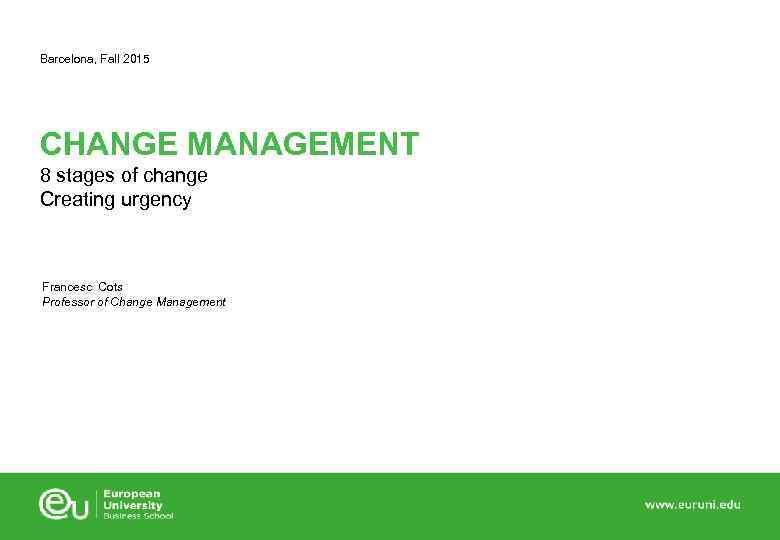 Barcelona, Fall 2015 CHANGE MANAGEMENT 8 stages of change Creating urgency Francesc Cots Professor