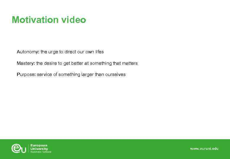 Motivation video Autonomy: the urge to direct our own lifes Mastery: the desire to