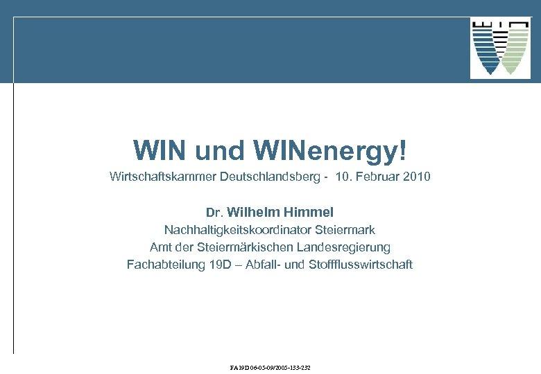 WIN und WINenergy! Wirtschaftskammer Deutschlandsberg - 10. Februar 2010 Dr. Wilhelm Himmel Nachhaltigkeitskoordinator Steiermark