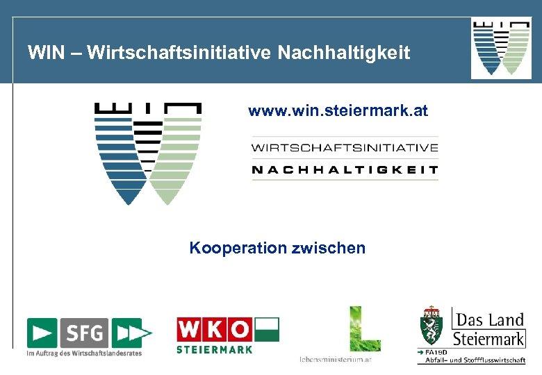 WIN – Wirtschaftsinitiative Nachhaltigkeit www. win. steiermark. at Kooperation zwischen