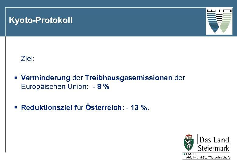 Kyoto-Protokoll Ziel: § Verminderung der Treibhausgasemissionen der Europäischen Union: - 8 % § Reduktionsziel