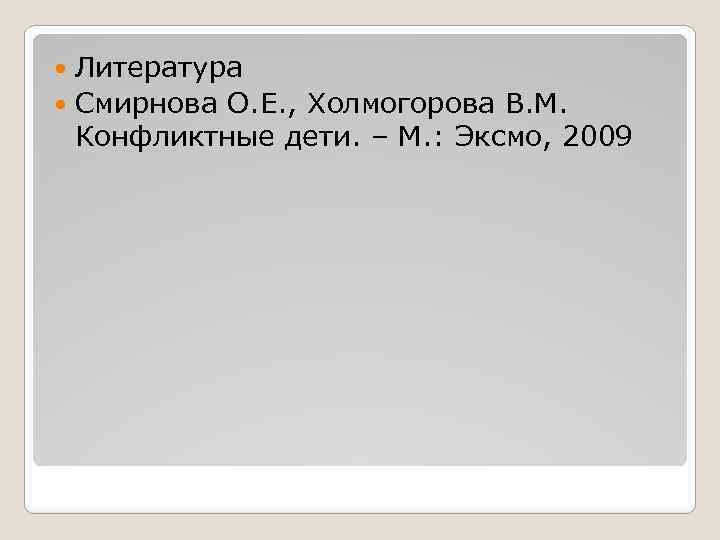 Литература Смирнова О. Е. , Холмогорова В. М. Конфликтные дети. – М. : Эксмо,