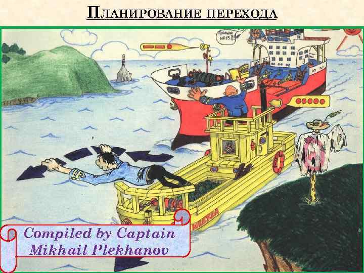 ПЛАНИРОВАНИЕ ПЕРЕХОДА Compiled by Captain Mikhail Plekhanov