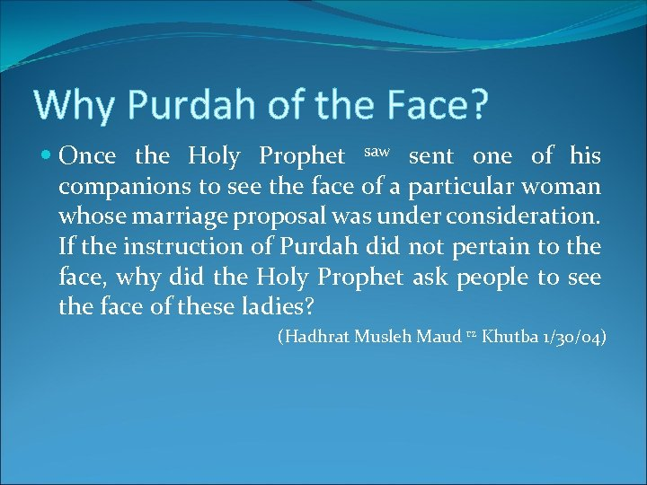 Why Purdah of the Face? Once the Holy Prophet saw sent one of his