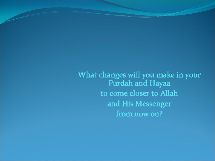 What changes will you make in your Purdah and Hayaa to come closer to