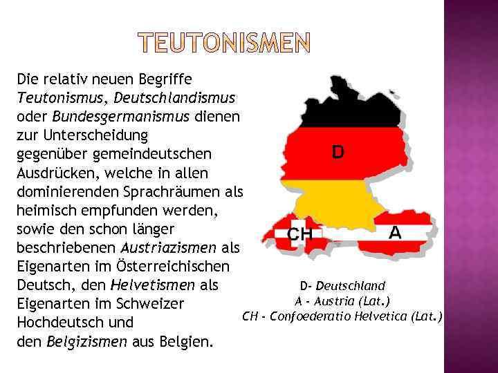 Die relativ neuen Begriffe Teutonismus, Deutschlandismus oder Bundesgermanismus dienen zur Unterscheidung gegenüber gemeindeutschen Ausdrücken,