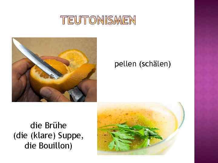 TEUTONISMEN pellen (schälen) die Brühe (die (klare) Suppe, die Bouillon)