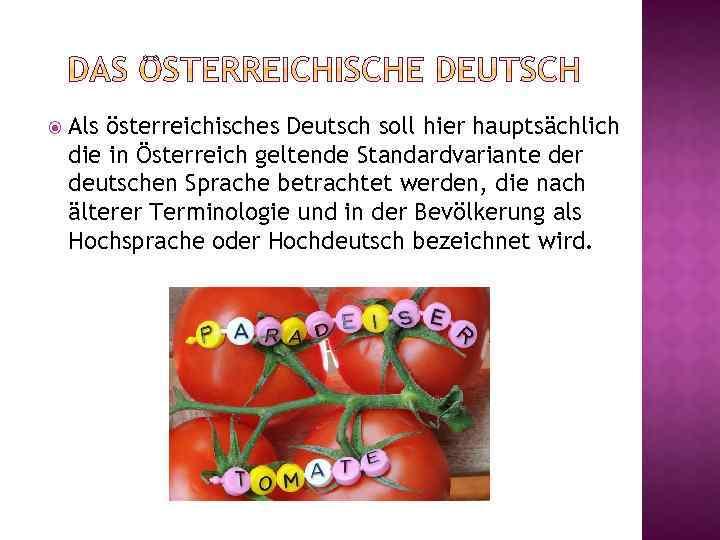 Als österreichisches Deutsch soll hier hauptsächlich die in Österreich geltende Standardvariante der deutschen