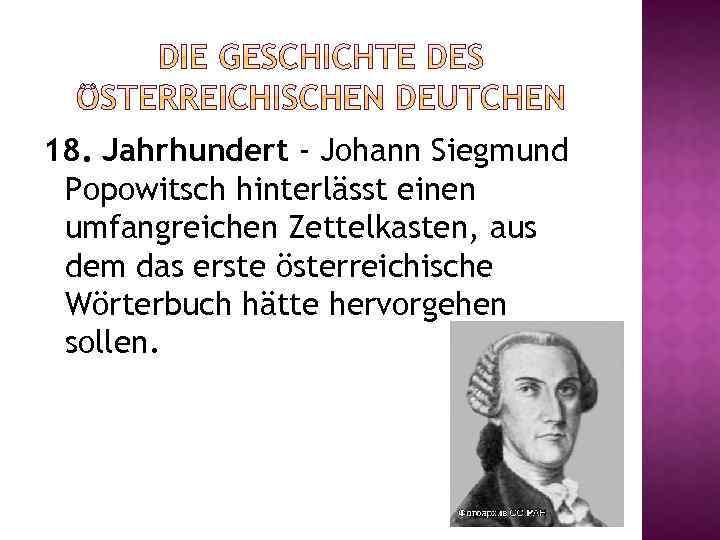 18. Jahrhundert - Johann Siegmund Popowitsch hinterlässt einen umfangreichen Zettelkasten, aus dem das erste