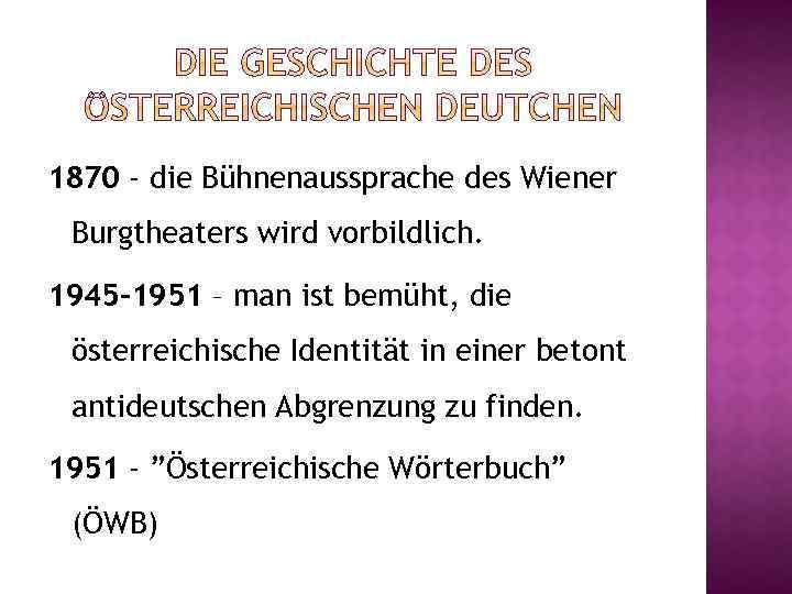 1870 - die Bühnenaussprache des Wiener Burgtheaters wird vorbildlich. 1945 -1951 – man ist