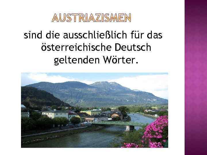 sind die ausschließlich für das österreichische Deutsch geltenden Wörter.