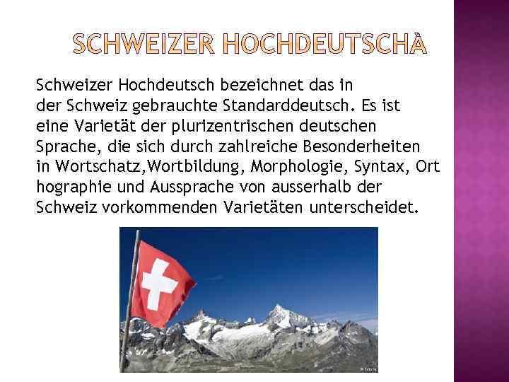 Schweizer Hochdeutsch bezeichnet das in der Schweiz gebrauchte Standarddeutsch. Es ist eine Varietät der