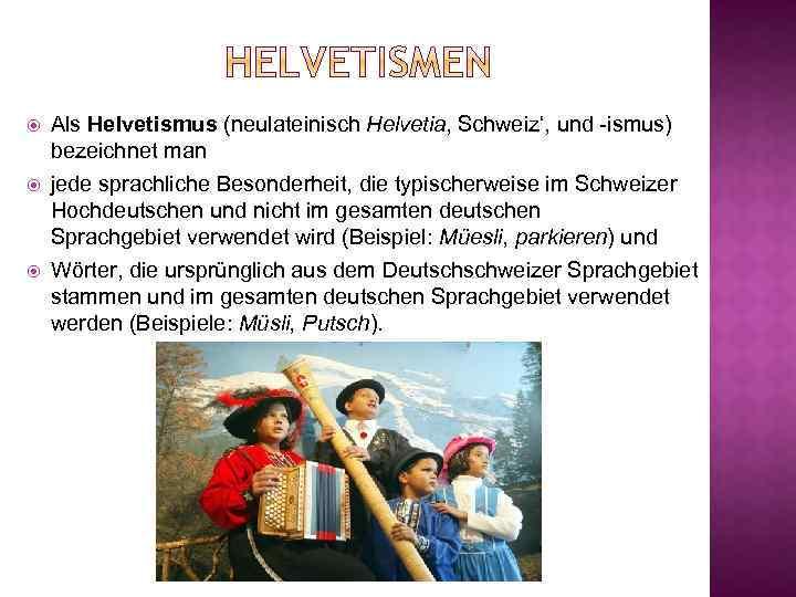 Als Helvetismus (neulateinisch Helvetia' Schweiz', und -ismus) bezeichnet man jede sprachliche Besonderheit, die