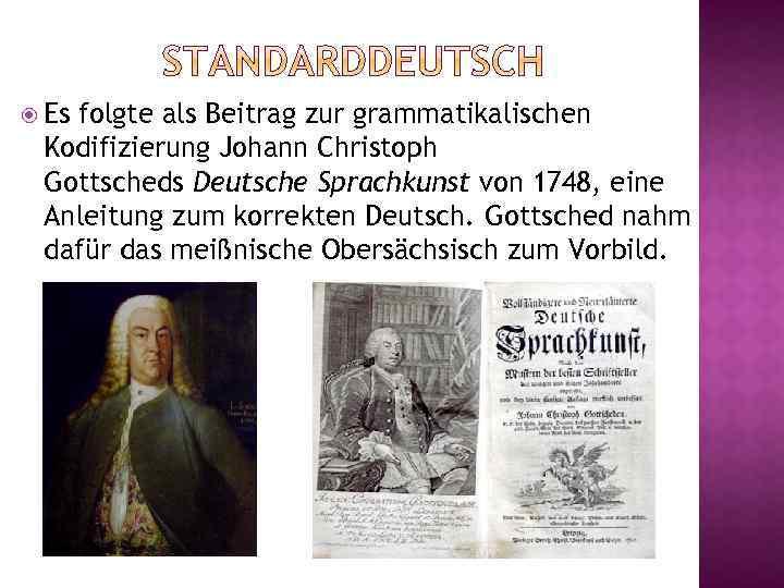 Es folgte als Beitrag zur grammatikalischen Kodifizierung Johann Christoph Gottscheds Deutsche Sprachkunst von