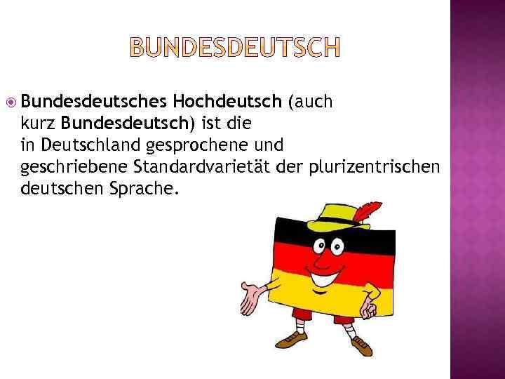 Bundesdeutsches Hochdeutsch (auch kurz Bundesdeutsch) ist die in Deutschland gesprochene und geschriebene Standardvarietät