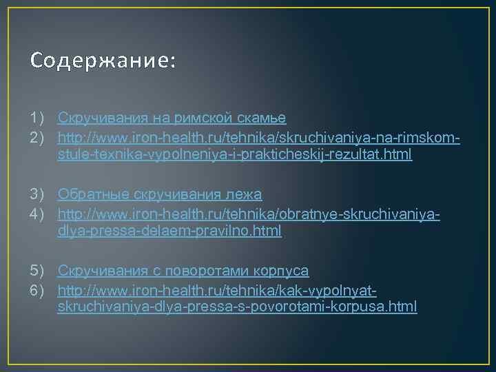 Содержание: 1) Скручивания на римской скамье 2) http: //www. iron-health. ru/tehnika/skruchivaniya-na-rimskomstule-texnika-vypolneniya-i-prakticheskij-rezultat. html 3) Обратные