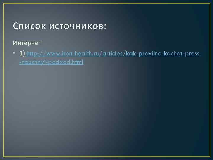 Список источников: Интернет: • 1) http: //www. iron-health. ru/articles/kak-pravilno-kachat-press -nauchnyj-podxod. html