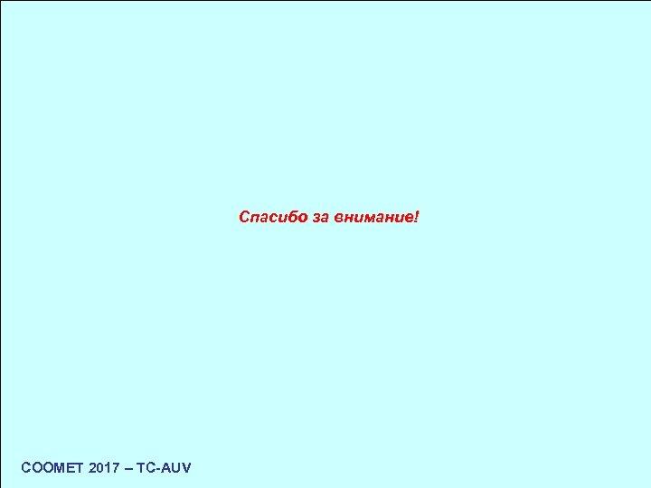 Спасибо за внимание! COOMET 2017 – TC-AUV