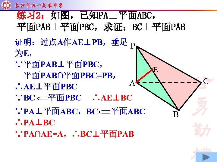 练习 2:如图,已知PA⊥平面ABC, 平面PAB⊥平面PBC,求证:BC⊥平面PAB 证明:过点A作AE⊥PB,垂足 P 为E, ∵平面PAB⊥平面PBC, 平面PAB∩平面PBC=PB, A ∴AE⊥平面PBC ∵BC 平面PBC ∴AE⊥BC ∵PA⊥平面ABC,BC