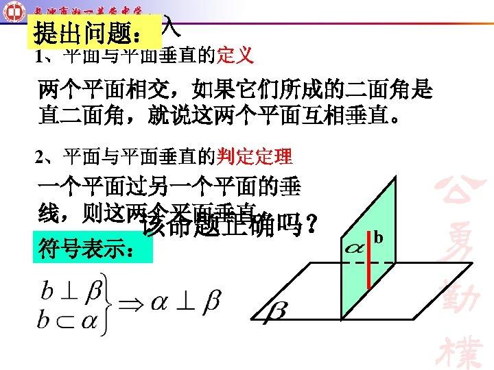 提出问题: 1、平面与平面垂直的定义 两个平面相交,如果它们所成的二面角是 直二面角,就说这两个平面互相垂直。 2、平面与平面垂直的判定定理 一个平面过另一个平面的垂 线,则这两个平面垂直。 该命题正确吗? 符号表示: b