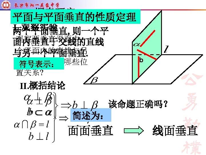 平面与平面垂直的性质定理 Ⅰ. 观察实验 两个平面垂直, 则一个平 观察两垂直平面中, 一 面内垂直于交线的直线 个平面内的直线与另 与另一个平面垂直. 一个平面的有哪些位 符号表示: 置关系? b